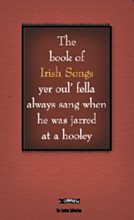 The Book of Irish Songs yer oul' fella always sang when he was jarred at a hooley