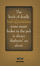The Book of Deadly Irish Quotations some smart fecker in the pub is always blatherin' on about